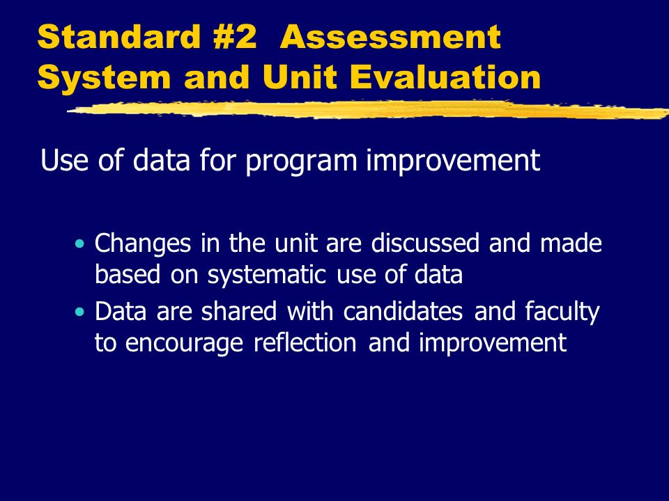 Standard #2 Assessment System and Unit Evaluation Use of data for program improvement Changes in the unit are discussed and made based on systematic use of data Data are shared with candidates and faculty to encourage reflection and improvement