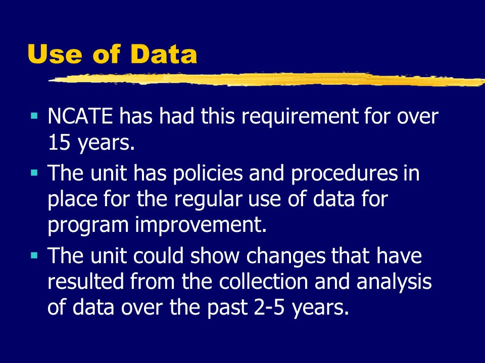 Use of Data  NCATE has had this requirement for over 15 years.