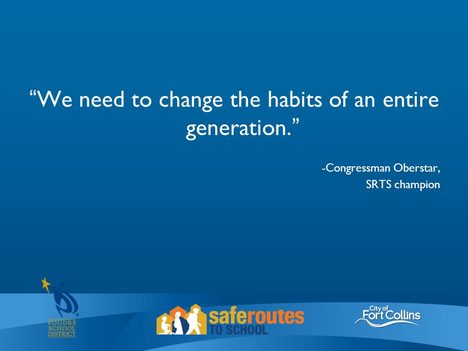 We need to change the habits of an entire generation. -Congressman Oberstar, SRTS champion