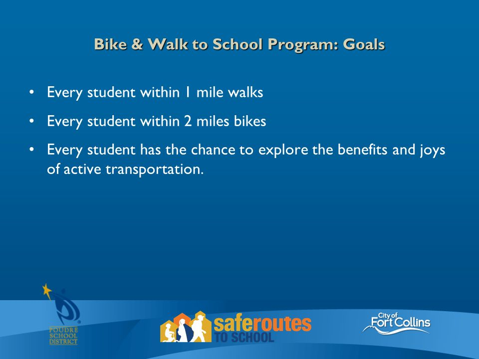 Bike & Walk to School Program: Goals Every student within 1 mile walks Every student within 2 miles bikes Every student has the chance to explore the benefits and joys of active transportation.