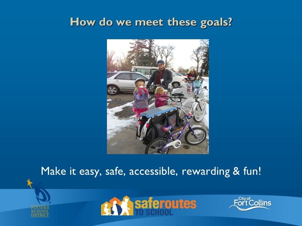 How do we meet these goals Make it easy, safe, accessible, rewarding & fun!