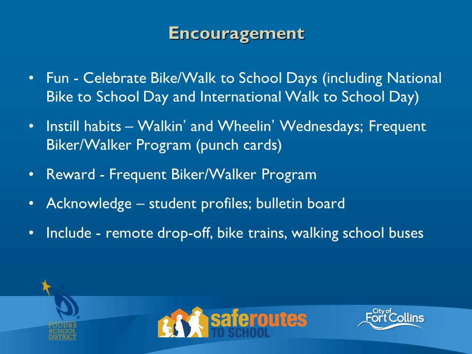 Encouragement Fun - Celebrate Bike/Walk to School Days (including National Bike to School Day and International Walk to School Day) Instill habits – Walkin' and Wheelin' Wednesdays; Frequent Biker/Walker Program (punch cards) Reward - Frequent Biker/Walker Program Acknowledge – student profiles; bulletin board Include - remote drop-off, bike trains, walking school buses