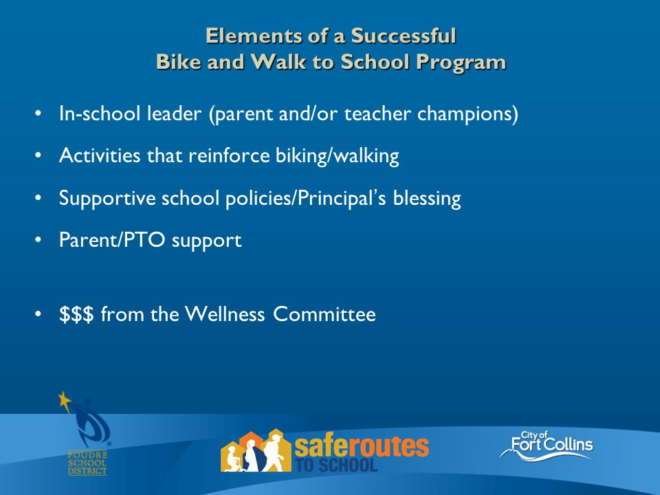 Elements of a Successful Bike and Walk to School Program In-school leader (parent and/or teacher champions) Activities that reinforce biking/walking Supportive school policies/Principal's blessing Parent/PTO support $$$ from the Wellness Committee