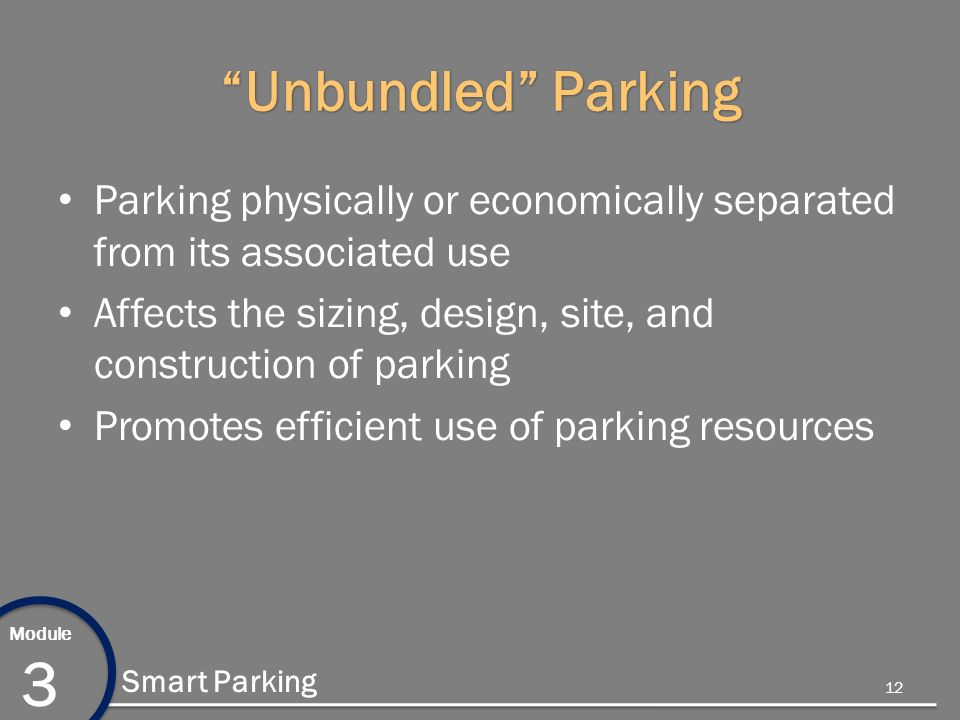 Module 3 Smart Parking Unbundled Parking Parking physically or economically separated from its associated use Affects the sizing, design, site, and construction of parking Promotes efficient use of parking resources 12