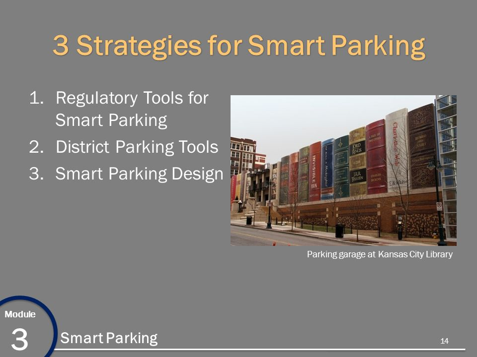 Module 3 Smart Parking 3 Strategies for Smart Parking 1.Regulatory Tools for Smart Parking 2.District Parking Tools 3.Smart Parking Design Parking garage at Kansas City Library 14