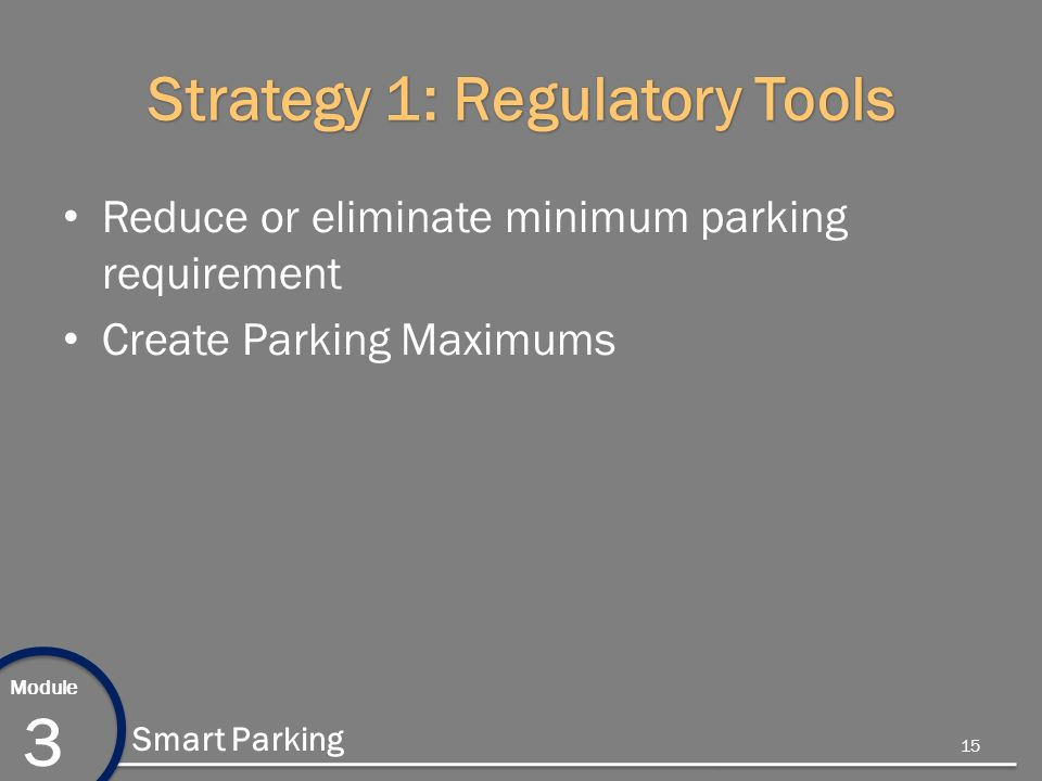 Module 3 Smart Parking Strategy 1: Regulatory Tools Reduce or eliminate minimum parking requirement Create Parking Maximums 15
