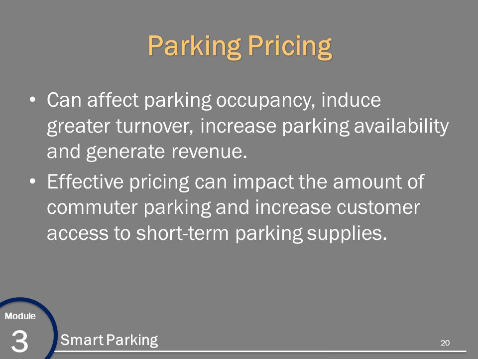 Module 3 Smart Parking Parking Pricing Can affect parking occupancy, induce greater turnover, increase parking availability and generate revenue.