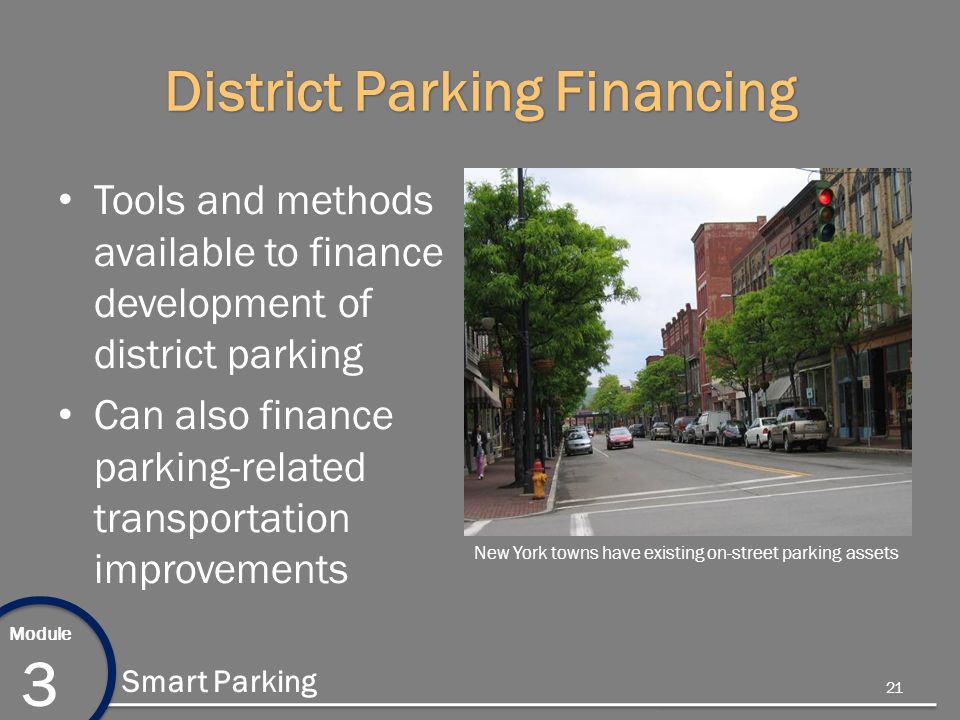 Module 3 Smart Parking District Parking Financing Tools and methods available to finance development of district parking Can also finance parking-related transportation improvements New York towns have existing on-street parking assets 21