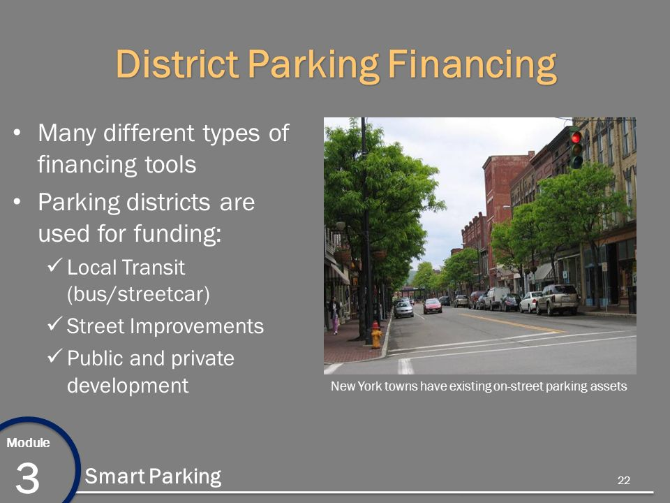 Module 3 Smart Parking District Parking Financing Many different types of financing tools Parking districts are used for funding: Local Transit (bus/streetcar) Street Improvements Public and private development New York towns have existing on-street parking assets 22