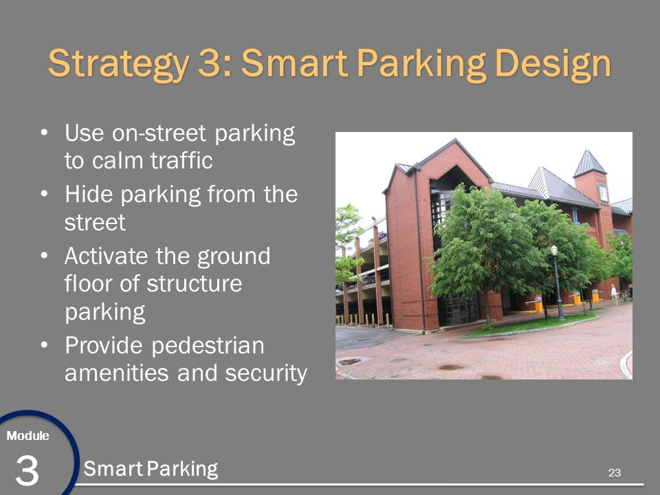 Module 3 Smart Parking Strategy 3: Smart Parking Design Use on-street parking to calm traffic Hide parking from the street Activate the ground floor of structure parking Provide pedestrian amenities and security 23