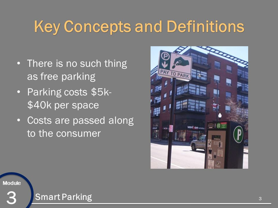 Module 3 Smart Parking Key Concepts and Definitions There is no such thing as free parking Parking costs $5k- $40k per space Costs are passed along to the consumer 3