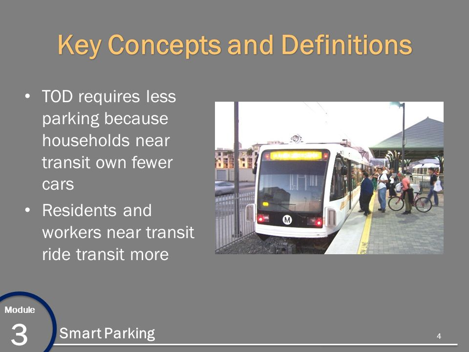 Module 3 Smart Parking Key Concepts and Definitions TOD requires less parking because households near transit own fewer cars Residents and workers near transit ride transit more 4