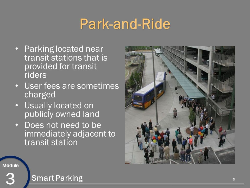 Module 3 Smart Parking Park-and-Ride Parking located near transit stations that is provided for transit riders User fees are sometimes charged Usually located on publicly owned land Does not need to be immediately adjacent to transit station 8