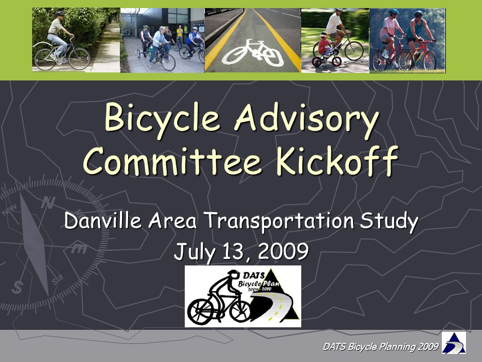 DATS Bicycle Planning 2009 Bicycle Advisory Committee Kickoff Danville Area Transportation Study July 13, 2009