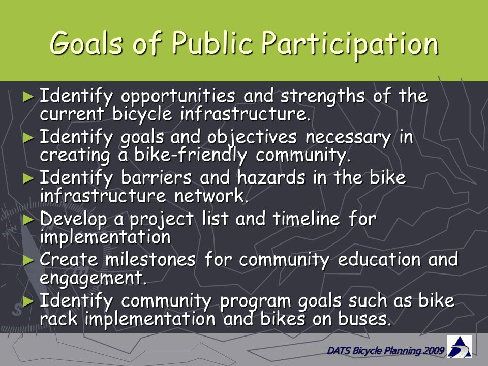 DATS Bicycle Planning 2009 Goals of Public Participation ► Identify opportunities and strengths of the current bicycle infrastructure.