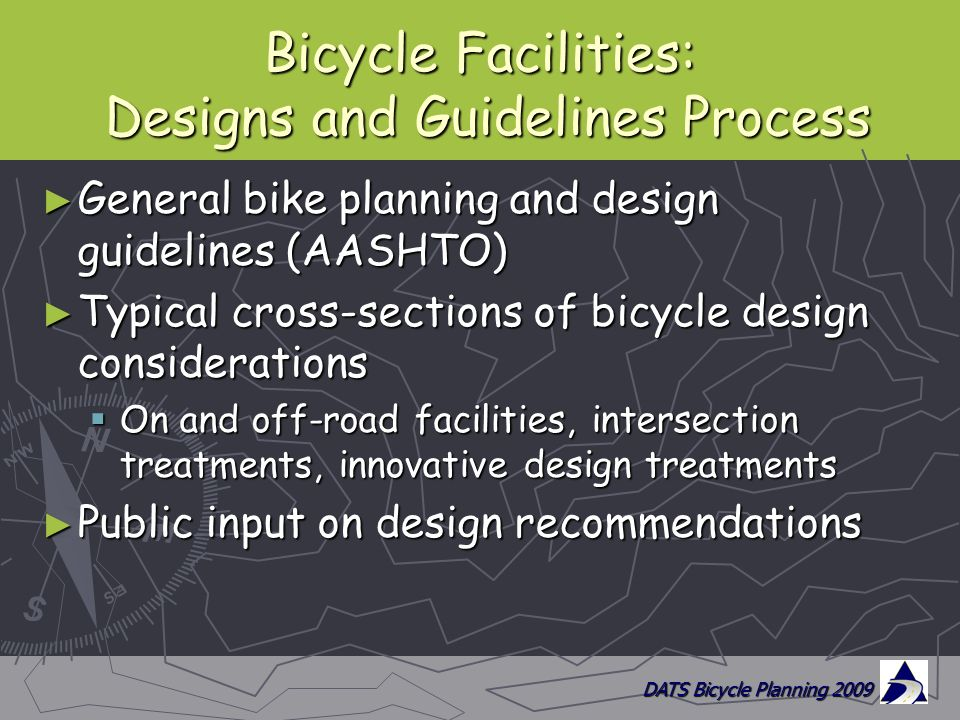 DATS Bicycle Planning 2009 Bicycle Facilities: Designs and Guidelines Process ► General bike planning and design guidelines (AASHTO) ► Typical cross-sections of bicycle design considerations  On and off-road facilities, intersection treatments, innovative design treatments ► Public input on design recommendations