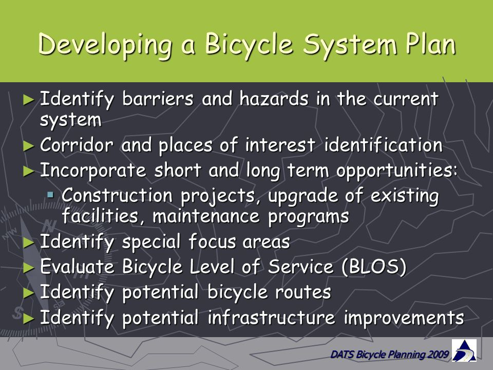 DATS Bicycle Planning 2009 Developing a Bicycle System Plan ► Identify barriers and hazards in the current system ► Corridor and places of interest identification ► Incorporate short and long term opportunities:  Construction projects, upgrade of existing facilities, maintenance programs ► Identify special focus areas ► Evaluate Bicycle Level of Service (BLOS) ► Identify potential bicycle routes ► Identify potential infrastructure improvements