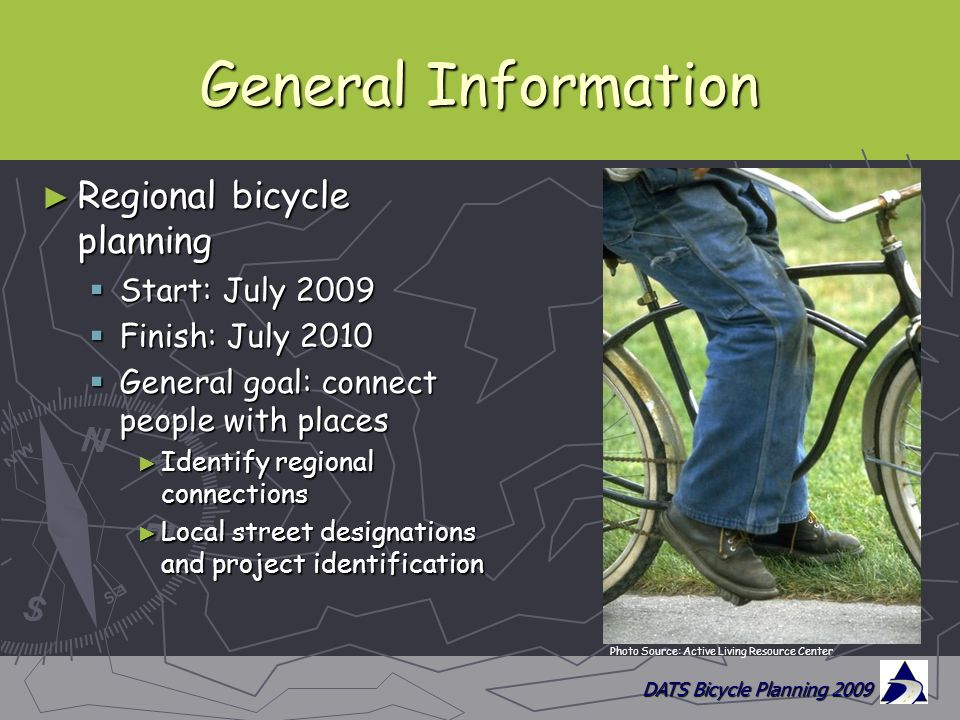 DATS Bicycle Planning 2009 General Information ► Regional bicycle planning  Start: July 2009  Finish: July 2010  General goal: connect people with places ► Identify regional connections ► Local street designations and project identification Photo Source: Active Living Resource Center