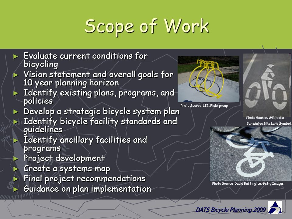DATS Bicycle Planning 2009 Scope of Work ► Evaluate current conditions for bicycling ► Vision statement and overall goals for 10 year planning horizon ► Identify existing plans, programs, and policies ► Develop a strategic bicycle system plan ► Identify bicycle facility standards and guidelines ► Identify ancillary facilities and programs ► Project development ► Create a systems map ► Final project recommendations ► Guidance on plan implementation Photo Source: David Buffington, Getty Images Photo Source: Wikipedia, San Mateo Bike Lane Symbol Photo Source: LIB, Fickr group