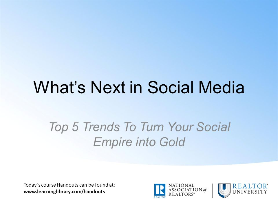 Today's course Handouts can be found at:   What's Next in Social Media Top 5 Trends To Turn Your Social Empire into Gold
