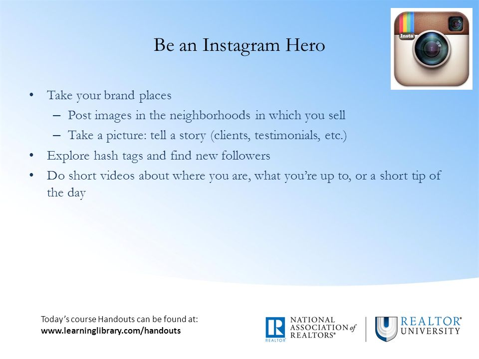 Today's course Handouts can be found at:   Be an Instagram Hero Take your brand places – Post images in the neighborhoods in which you sell – Take a picture: tell a story (clients, testimonials, etc.) Explore hash tags and find new followers Do short videos about where you are, what you're up to, or a short tip of the day