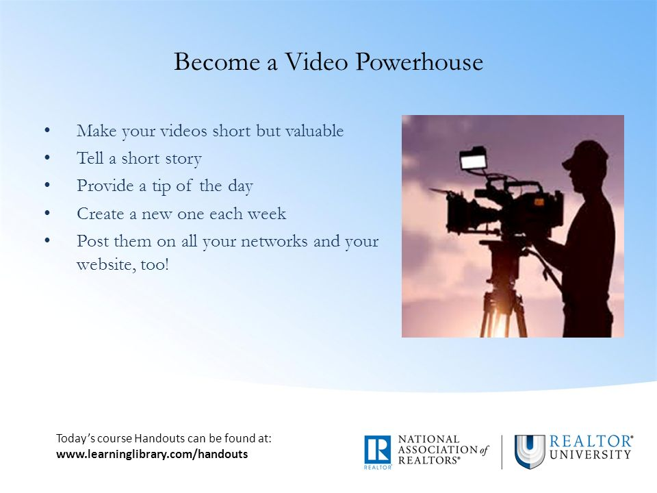 Today's course Handouts can be found at:   Become a Video Powerhouse Make your videos short but valuable Tell a short story Provide a tip of the day Create a new one each week Post them on all your networks and your website, too!