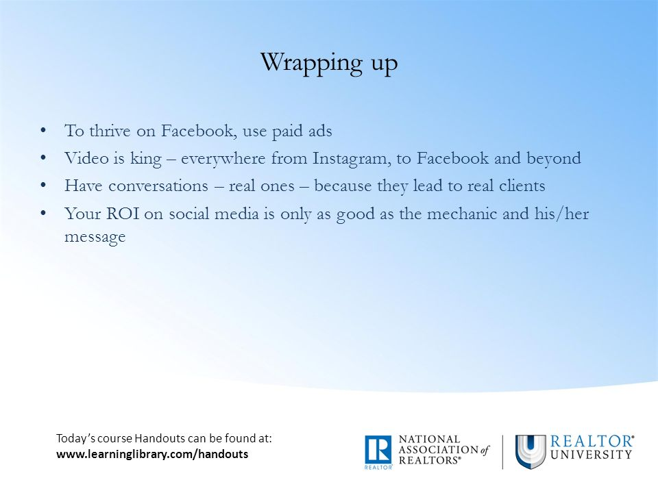 Today's course Handouts can be found at:   Wrapping up To thrive on Facebook, use paid ads Video is king – everywhere from Instagram, to Facebook and beyond Have conversations – real ones – because they lead to real clients Your ROI on social media is only as good as the mechanic and his/her message