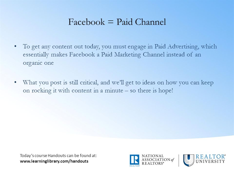 Today's course Handouts can be found at:   Facebook = Paid Channel To get any content out today, you must engage in Paid Advertising, which essentially makes Facebook a Paid Marketing Channel instead of an organic one What you post is still critical, and we'll get to ideas on how you can keep on rocking it with content in a minute – so there is hope!