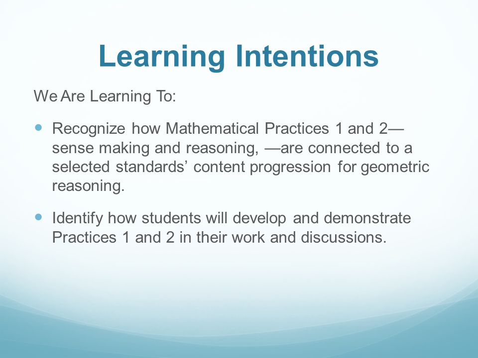 Learning Intentions We Are Learning To: Recognize how Mathematical Practices 1 and 2— sense making and reasoning, —are connected to a selected standards' content progression for geometric reasoning.