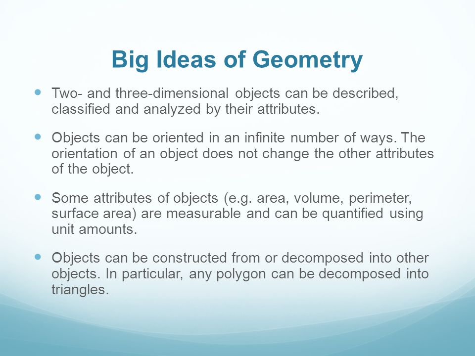 Big Ideas of Geometry Two- and three-dimensional objects can be described, classified and analyzed by their attributes.