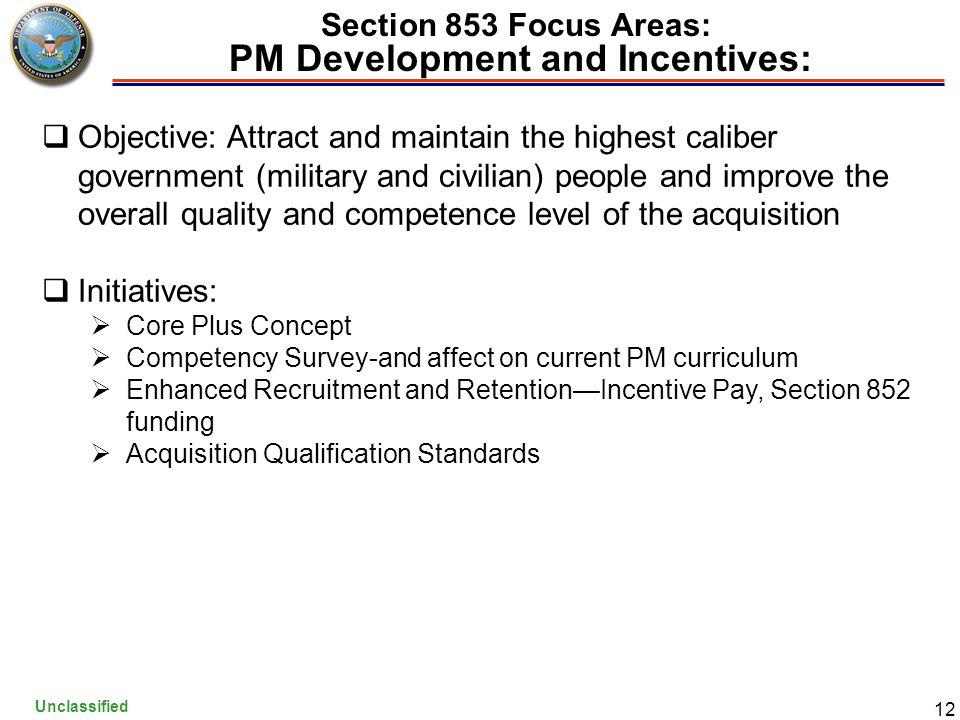 Unclassified 12 Section 853 Focus Areas: PM Development and Incentives:  Objective: Attract and maintain the highest caliber government (military and civilian) people and improve the overall quality and competence level of the acquisition  Initiatives:  Core Plus Concept  Competency Survey-and affect on current PM curriculum  Enhanced Recruitment and Retention—Incentive Pay, Section 852 funding  Acquisition Qualification Standards