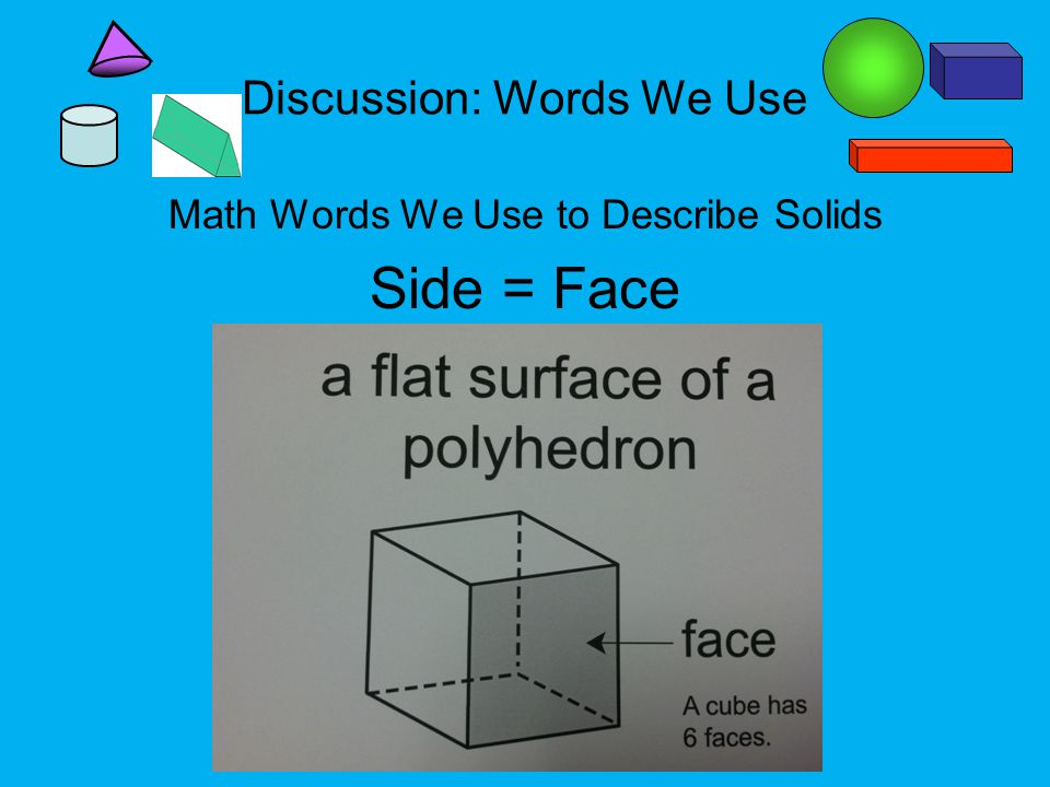 Discussion: Words We Use Math Words We Use to Describe Solids Side = Face