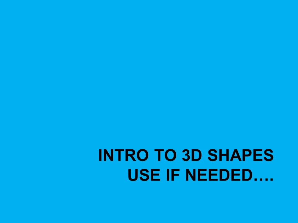 INTRO TO 3D SHAPES USE IF NEEDED….