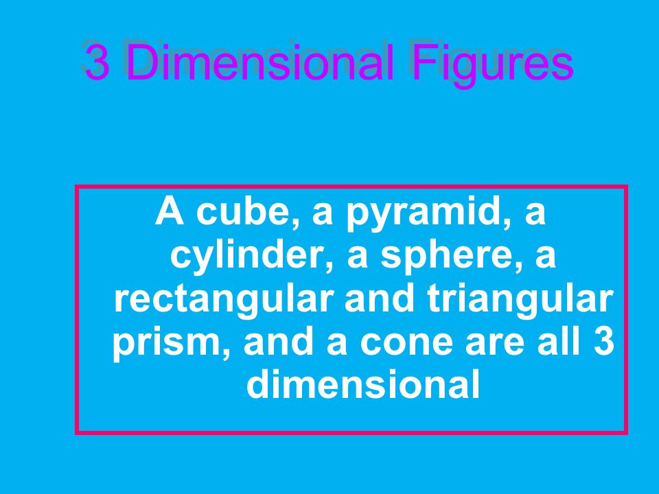 3 Dimensional Figures A cube, a pyramid, a cylinder, a sphere, a rectangular and triangular prism, and a cone are all 3 dimensional