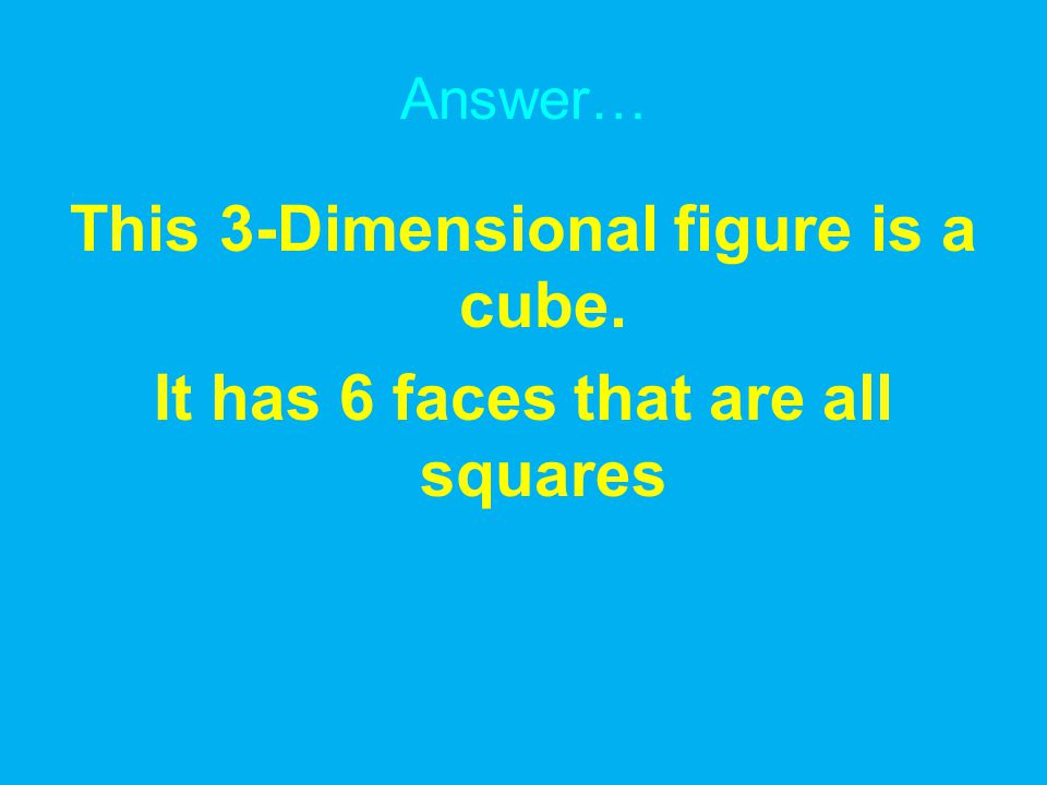 Answer… This 3-Dimensional figure is a cube. It has 6 faces that are all squares