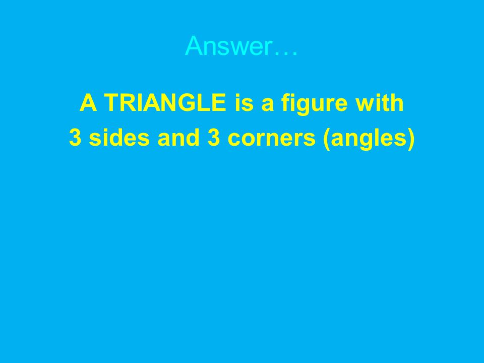 Answer… A TRIANGLE is a figure with 3 sides and 3 corners (angles)