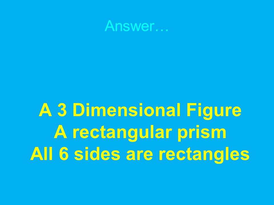 Answer… A 3 Dimensional Figure A rectangular prism All 6 sides are rectangles