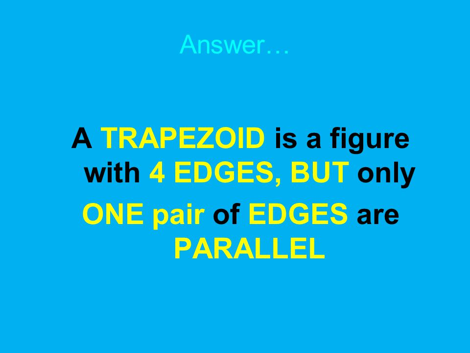 Answer… A TRAPEZOID is a figure with 4 EDGES, BUT only ONE pair of EDGES are PARALLEL