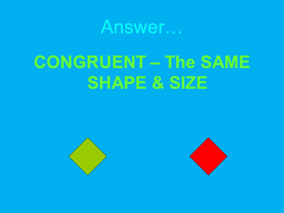 Answer… CONGRUENT – The SAME SHAPE & SIZE