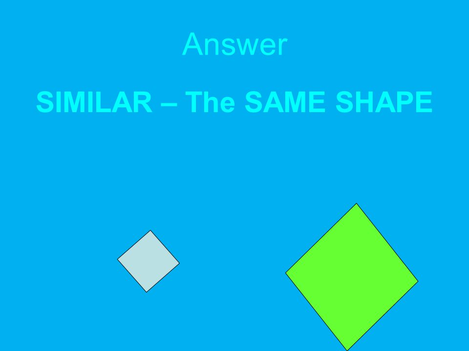 Answer SIMILAR – The SAME SHAPE