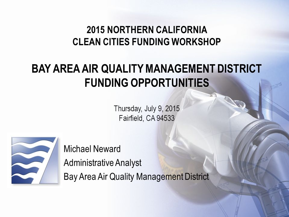 Clean Cities Funding Workshop 2015 NORTHERN CALIFORNIA CLEAN CITIES FUNDING WORKSHOP BAY AREA AIR QUALITY MANAGEMENT DISTRICT FUNDING OPPORTUNITIES Thursday, July 9, 2015 Fairfield, CA Michael Neward Administrative Analyst Bay Area Air Quality Management District