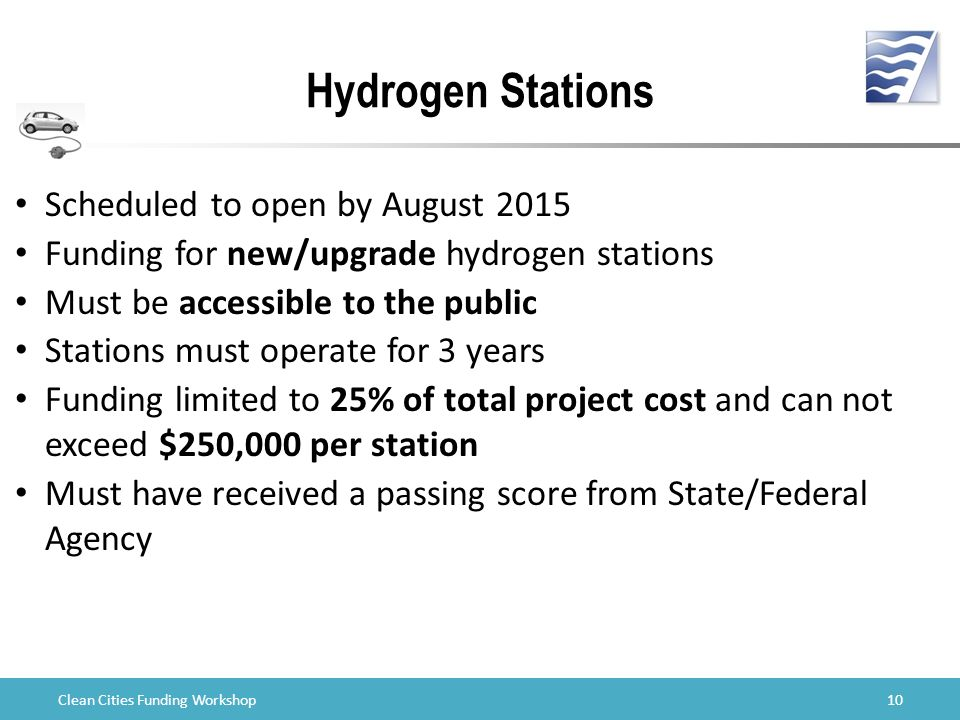 Clean Cities Funding Workshop Hydrogen Stations 10 Scheduled to open by August 2015 Funding for new/upgrade hydrogen stations Must be accessible to the public Stations must operate for 3 years Funding limited to 25% of total project cost and can not exceed $250,000 per station Must have received a passing score from State/Federal Agency