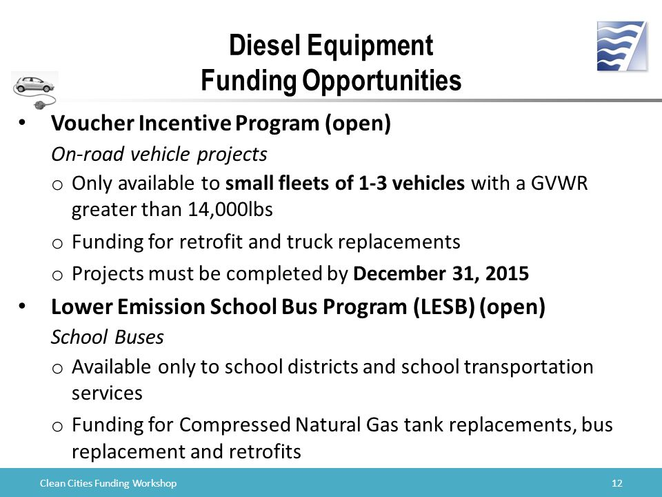 Clean Cities Funding Workshop Diesel Equipment Funding Opportunities Voucher Incentive Program (open) On-road vehicle projects o Only available to small fleets of 1-3 vehicles with a GVWR greater than 14,000lbs o Funding for retrofit and truck replacements o Projects must be completed by December 31, 2015 Lower Emission School Bus Program (LESB) (open) School Buses o Available only to school districts and school transportation services o Funding for Compressed Natural Gas tank replacements, bus replacement and retrofits 12
