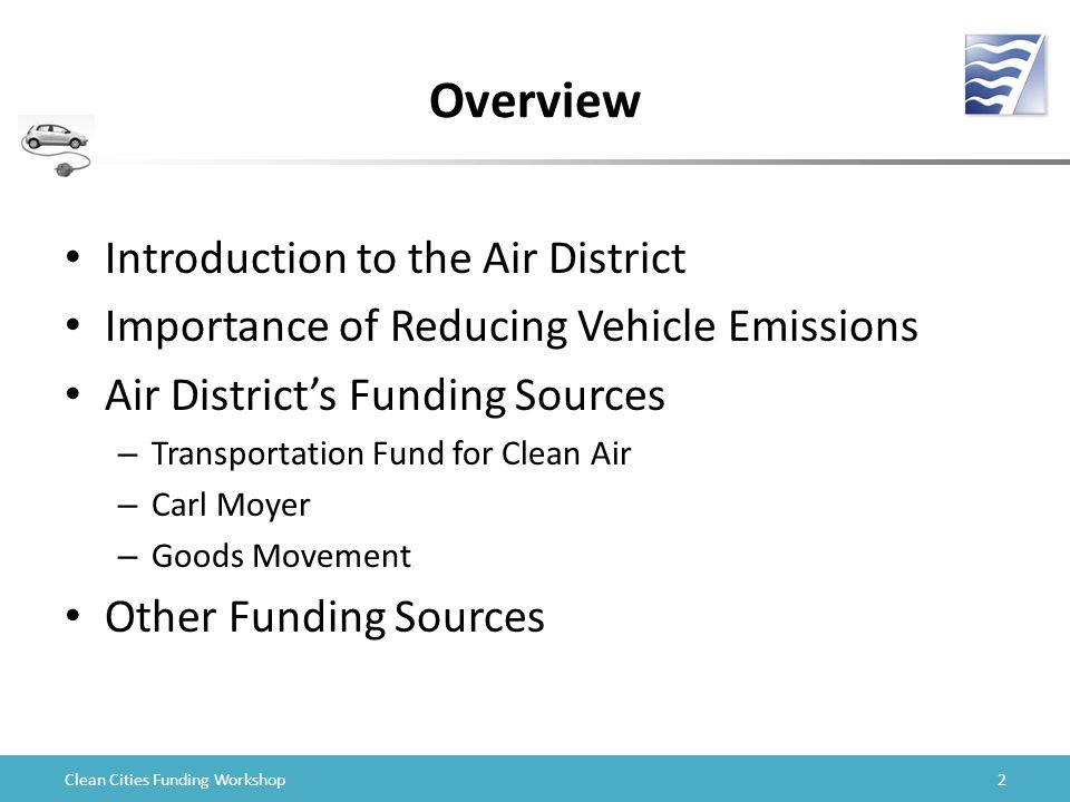 Clean Cities Funding Workshop Overview Introduction to the Air District Importance of Reducing Vehicle Emissions Air District's Funding Sources – Transportation Fund for Clean Air – Carl Moyer – Goods Movement Other Funding Sources 2
