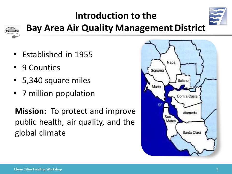 Clean Cities Funding Workshop Introduction to the Bay Area Air Quality Management District Established in Counties 5,340 square miles 7 million population Mission: To protect and improve public health, air quality, and the global climate 3