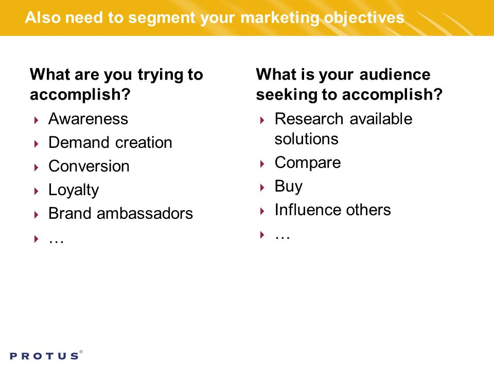 Also need to segment your marketing objectives What are you trying to accomplish.