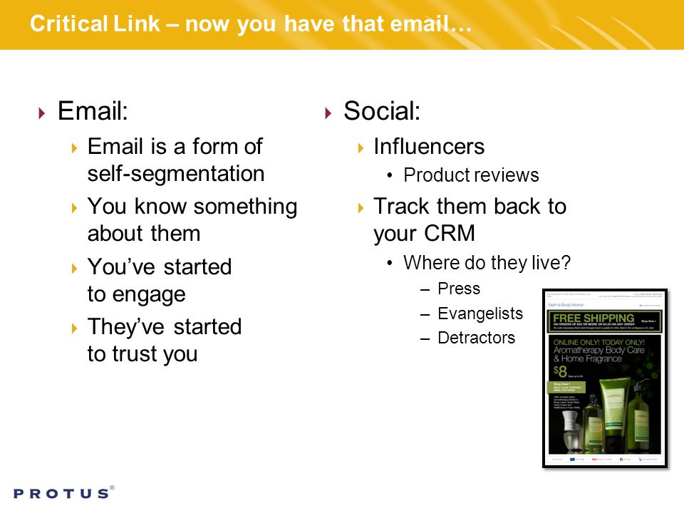 Critical Link – now you have that  …      is a form of self-segmentation  You know something about them  You've started to engage  They've started to trust you  Social:  Influencers Product reviews  Track them back to your CRM Where do they live.