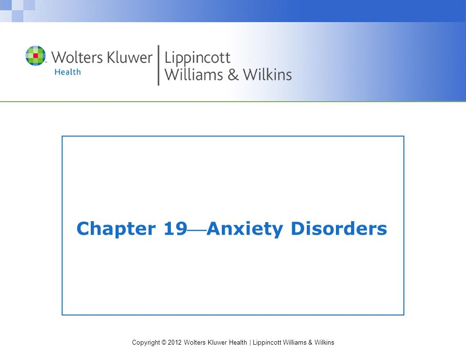 Copyright © 2012 Wolters Kluwer Health | Lippincott Williams & Wilkins Chapter 19Anxiety Disorders