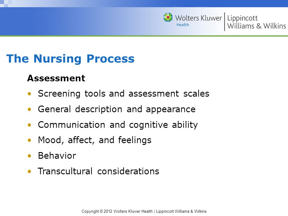 Copyright © 2012 Wolters Kluwer Health | Lippincott Williams & Wilkins The Nursing Process Assessment Screening tools and assessment scales General description and appearance Communication and cognitive ability Mood, affect, and feelings Behavior Transcultural considerations