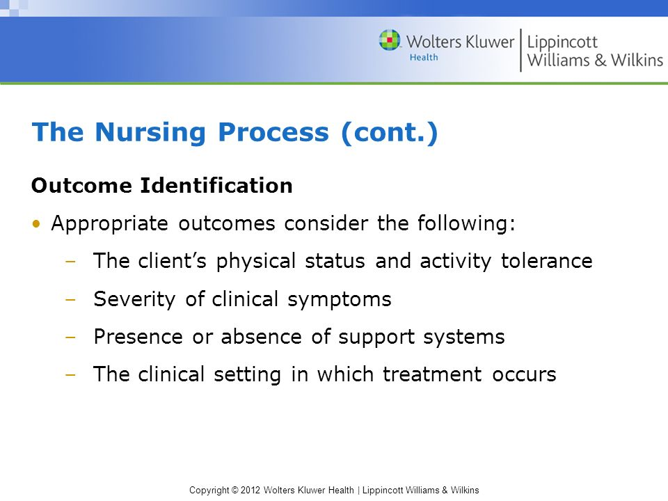 Copyright © 2012 Wolters Kluwer Health | Lippincott Williams & Wilkins The Nursing Process (cont.) Outcome Identification Appropriate outcomes consider the following: –The client's physical status and activity tolerance –Severity of clinical symptoms –Presence or absence of support systems –The clinical setting in which treatment occurs